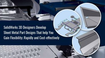 SolidWorks 3D Designers Develop Sheet Metal Part Designs that help you Gain Flexibility; Rapidly and Cost-effectively