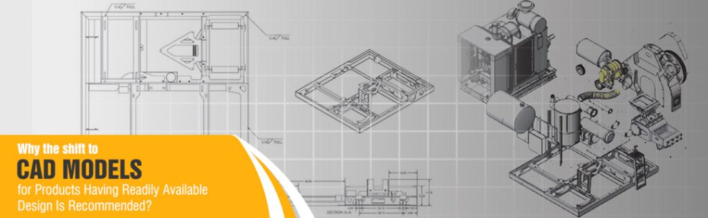 Why the shift to CAD Models for Products Having Readily Available Design Is Recommended?